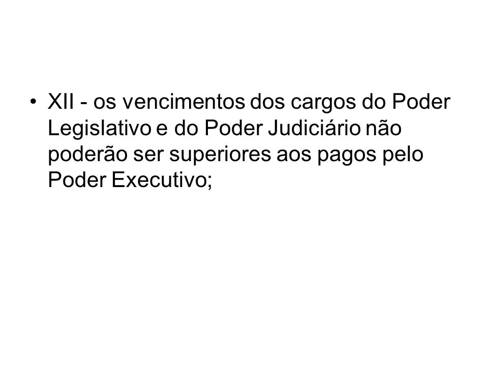 XII - os vencimentos dos cargos do Poder Legislativo e do Poder Judiciário não poderão ser superiores aos pagos pelo Poder Executivo;