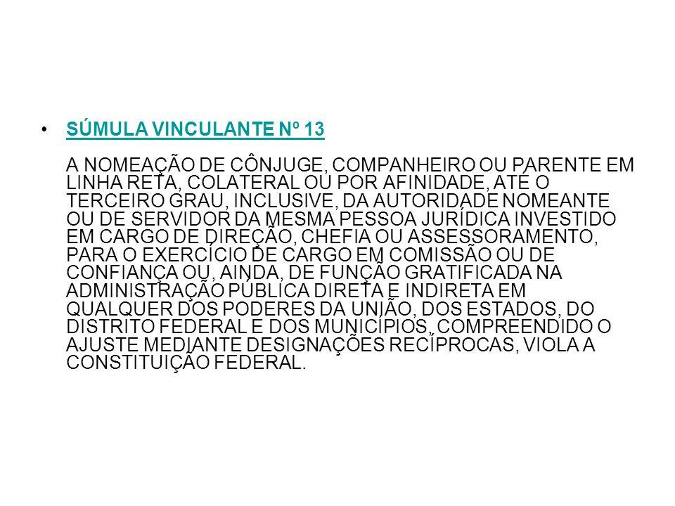 SÚMULA VINCULANTE Nº 13 A NOMEAÇÃO DE CÔNJUGE, COMPANHEIRO OU PARENTE EM LINHA RETA, COLATERAL OU POR AFINIDADE, ATÉ O TERCEIRO GRAU, INCLUSIVE, DA AUTORIDADE NOMEANTE OU DE SERVIDOR DA MESMA PESSOA JURÍDICA INVESTIDO EM CARGO DE DIREÇÃO, CHEFIA OU ASSESSORAMENTO, PARA O EXERCÍCIO DE CARGO EM COMISSÃO OU DE CONFIANÇA OU, AINDA, DE FUNÇÃO GRATIFICADA NA ADMINISTRAÇÃO PÚBLICA DIRETA E INDIRETA EM QUALQUER DOS PODERES DA UNIÃO, DOS ESTADOS, DO DISTRITO FEDERAL E DOS MUNICÍPIOS, COMPREENDIDO O AJUSTE MEDIANTE DESIGNAÇÕES RECÍPROCAS, VIOLA A CONSTITUIÇÃO FEDERAL.