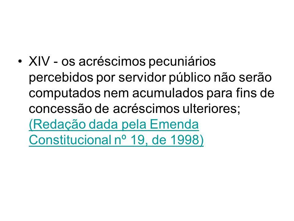 XIV - os acréscimos pecuniários percebidos por servidor público não serão computados nem acumulados para fins de concessão de acréscimos ulteriores; (Redação dada pela Emenda Constitucional nº 19, de 1998)