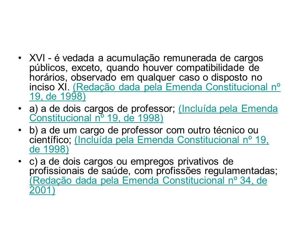 XVI - é vedada a acumulação remunerada de cargos públicos, exceto, quando houver compatibilidade de horários, observado em qualquer caso o disposto no inciso XI. (Redação dada pela Emenda Constitucional nº 19, de 1998)