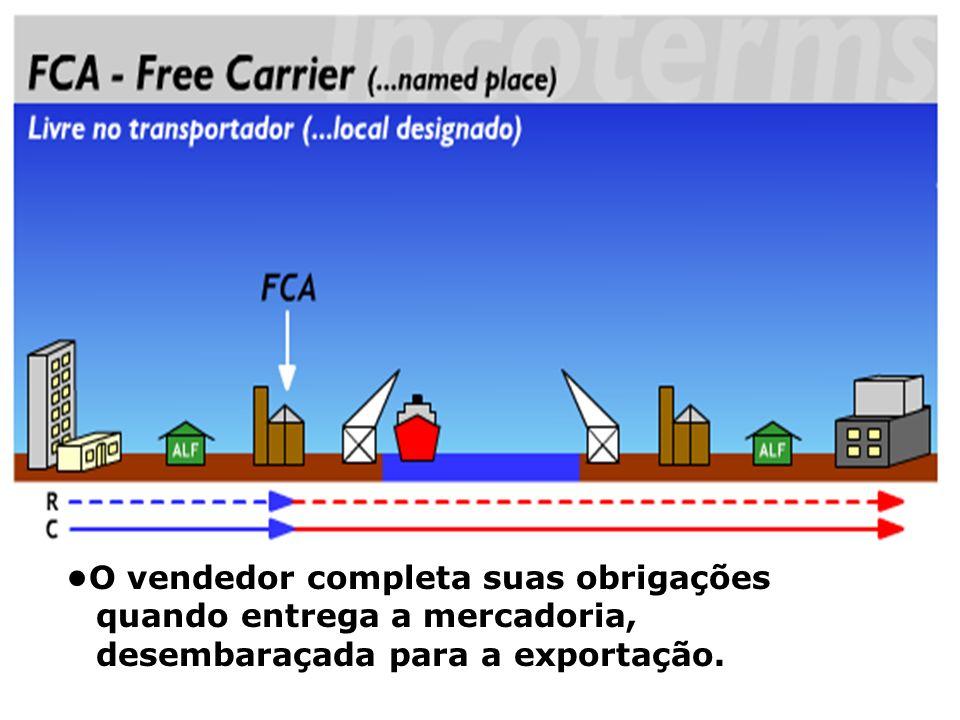 FCA •O vendedor completa suas obrigações quando entrega a mercadoria, desembaraçada para a exportação.