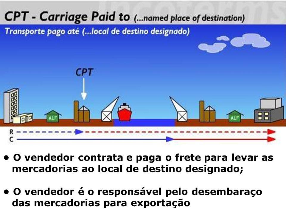 CPT • O vendedor contrata e paga o frete para levar as mercadorias ao local de destino designado;