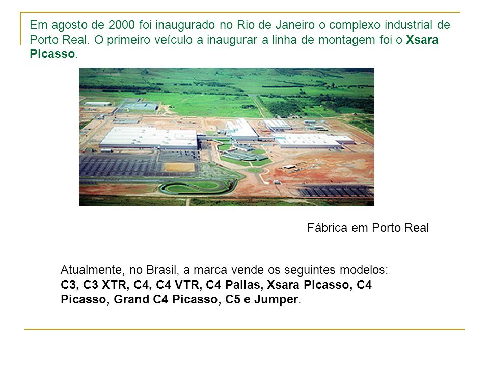 Em agosto de 2000 foi inaugurado no Rio de Janeiro o complexo industrial de Porto Real. O primeiro veículo a inaugurar a linha de montagem foi o Xsara Picasso.