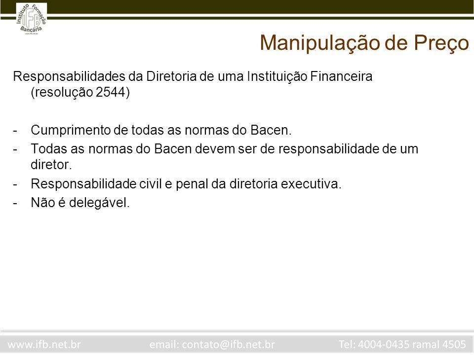 Manipulação de Preço Responsabilidades da Diretoria de uma Instituição Financeira (resolução 2544) Cumprimento de todas as normas do Bacen.