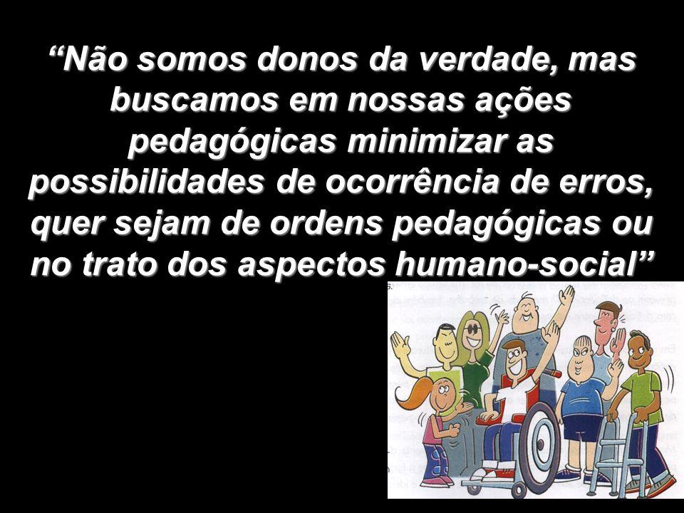 Não somos donos da verdade, mas buscamos em nossas ações pedagógicas minimizar as possibilidades de ocorrência de erros, quer sejam de ordens pedagógicas ou no trato dos aspectos humano-social