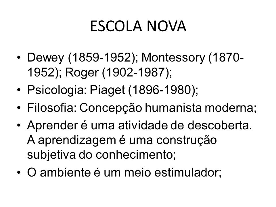 ESCOLA NOVA Dewey (1859-1952); Montessory (1870-1952); Roger (1902-1987); Psicologia: Piaget (1896-1980);