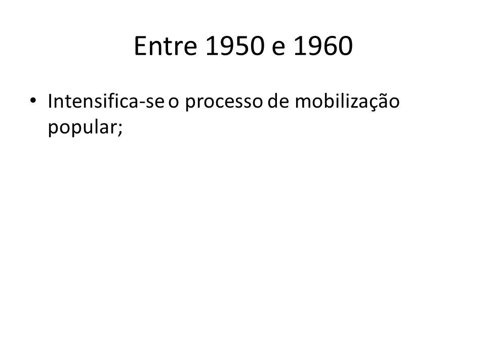 Entre 1950 e 1960 Intensifica-se o processo de mobilização popular;