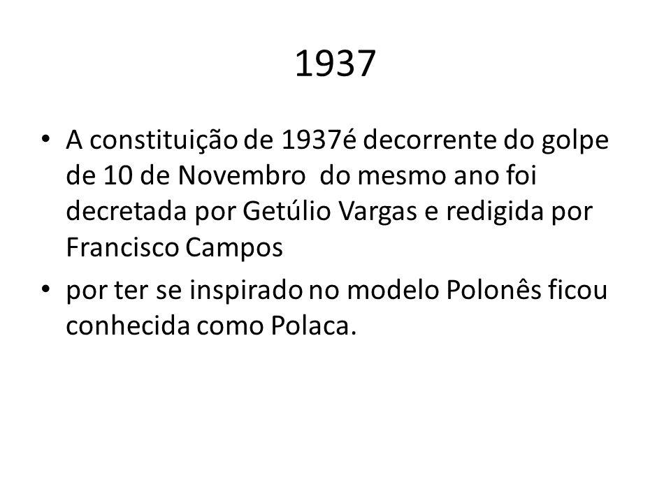 1937 A constituição de 1937é decorrente do golpe de 10 de Novembro do mesmo ano foi decretada por Getúlio Vargas e redigida por Francisco Campos.