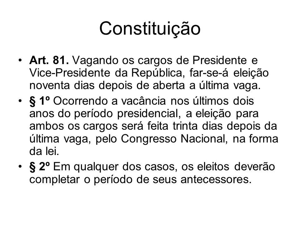 Constituição Art. 81. Vagando os cargos de Presidente e Vice-Presidente da República, far-se-á eleição noventa dias depois de aberta a última vaga.