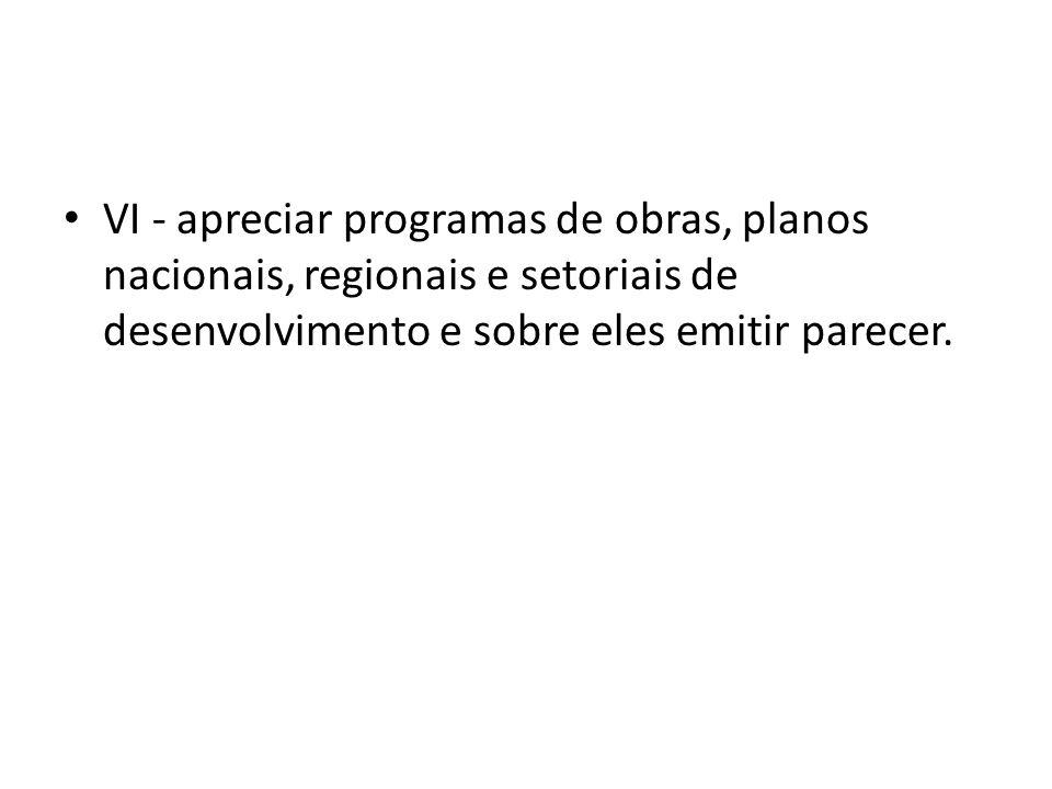 VI - apreciar programas de obras, planos nacionais, regionais e setoriais de desenvolvimento e sobre eles emitir parecer.