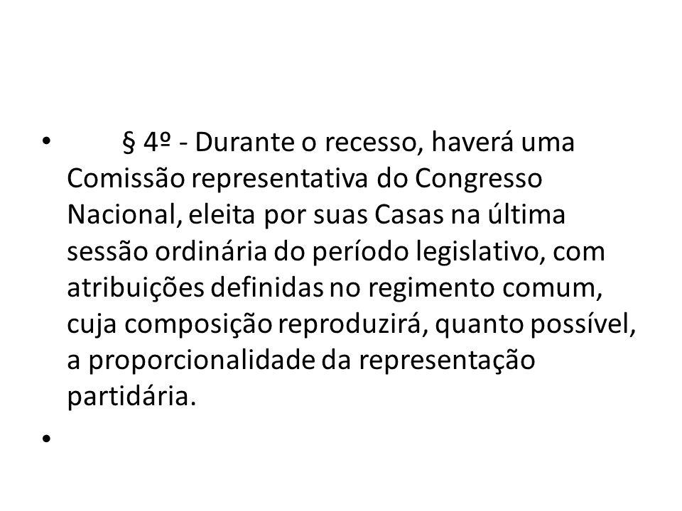 § 4º - Durante o recesso, haverá uma Comissão representativa do Congresso Nacional, eleita por suas Casas na última sessão ordinária do período legislativo, com atribuições definidas no regimento comum, cuja composição reproduzirá, quanto possível, a proporcionalidade da representação partidária.