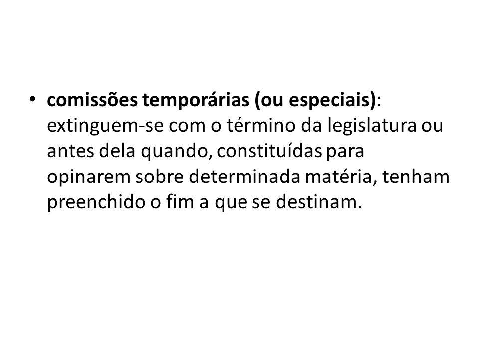 comissões temporárias (ou especiais): extinguem-se com o término da legislatura ou antes dela quando, constituídas para opinarem sobre determinada matéria, tenham preenchido o fim a que se destinam.