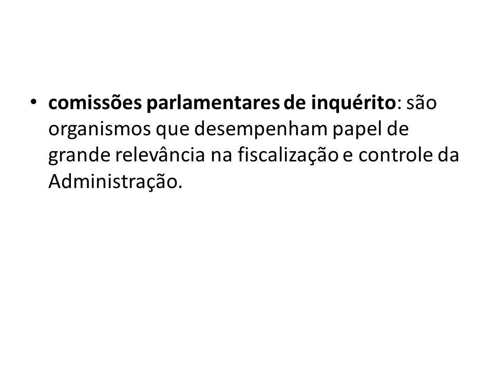 comissões parlamentares de inquérito: são organismos que desempenham papel de grande relevância na fiscalização e controle da Administração.