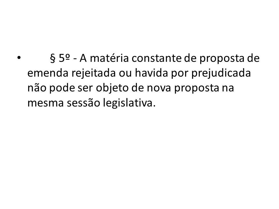 § 5º - A matéria constante de proposta de emenda rejeitada ou havida por prejudicada não pode ser objeto de nova proposta na mesma sessão legislativa.