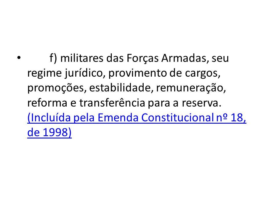 f) militares das Forças Armadas, seu regime jurídico, provimento de cargos, promoções, estabilidade, remuneração, reforma e transferência para a reserva.