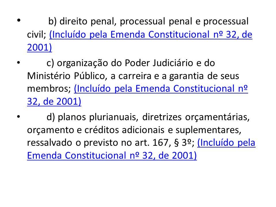 b) direito penal, processual penal e processual civil; (Incluído pela Emenda Constitucional nº 32, de 2001)
