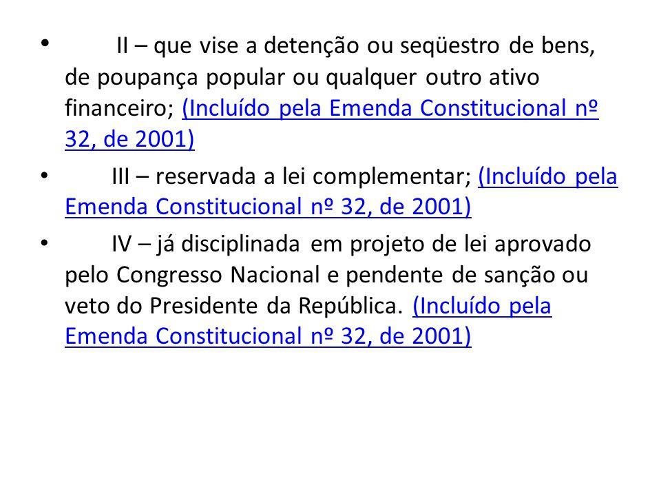 II – que vise a detenção ou seqüestro de bens, de poupança popular ou qualquer outro ativo financeiro; (Incluído pela Emenda Constitucional nº 32, de 2001)