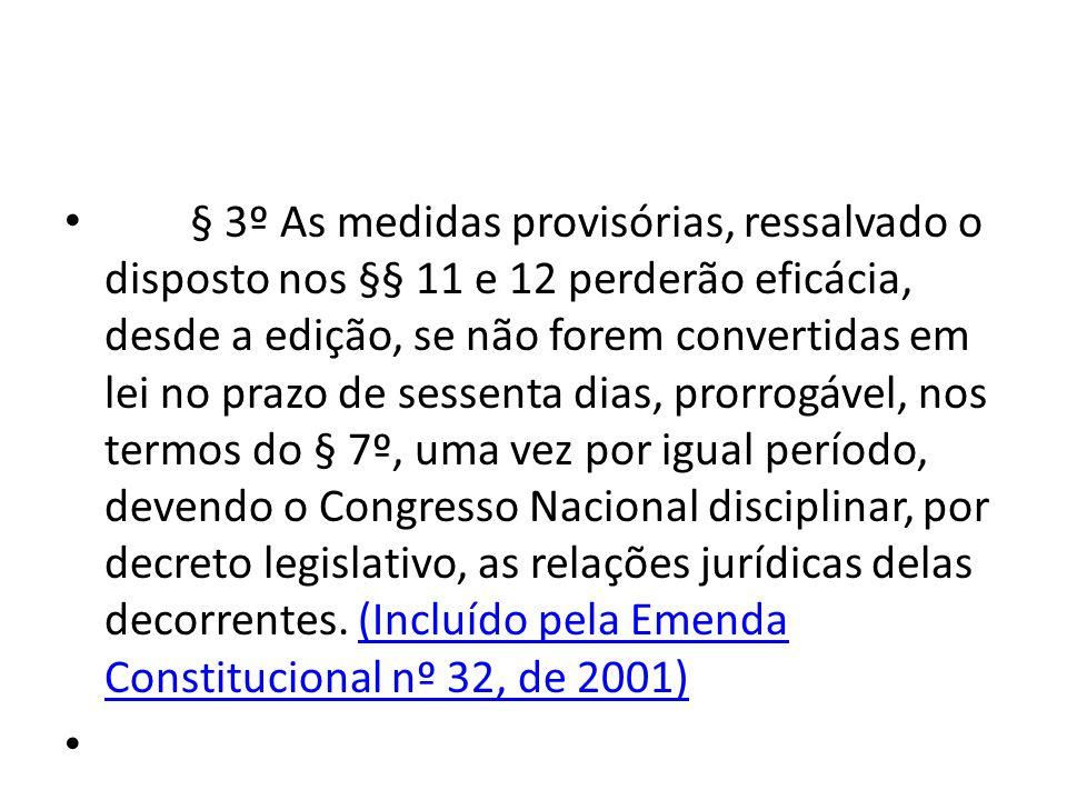 § 3º As medidas provisórias, ressalvado o disposto nos §§ 11 e 12 perderão eficácia, desde a edição, se não forem convertidas em lei no prazo de sessenta dias, prorrogável, nos termos do § 7º, uma vez por igual período, devendo o Congresso Nacional disciplinar, por decreto legislativo, as relações jurídicas delas decorrentes. (Incluído pela Emenda Constitucional nº 32, de 2001)