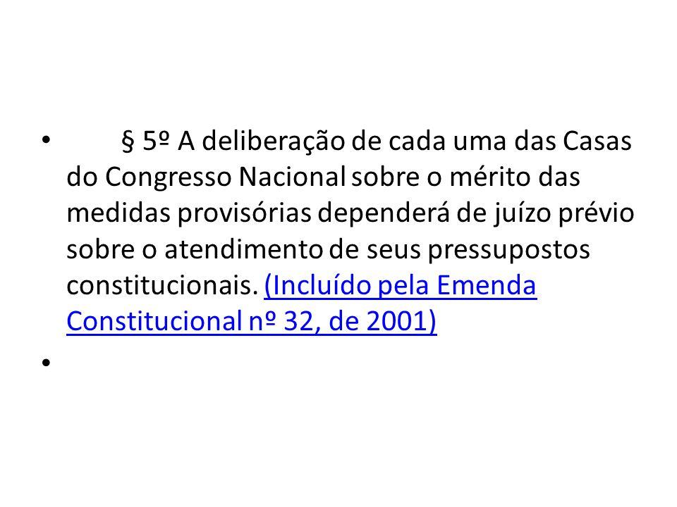 § 5º A deliberação de cada uma das Casas do Congresso Nacional sobre o mérito das medidas provisórias dependerá de juízo prévio sobre o atendimento de seus pressupostos constitucionais. (Incluído pela Emenda Constitucional nº 32, de 2001)