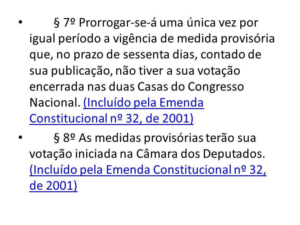 § 7º Prorrogar-se-á uma única vez por igual período a vigência de medida provisória que, no prazo de sessenta dias, contado de sua publicação, não tiver a sua votação encerrada nas duas Casas do Congresso Nacional. (Incluído pela Emenda Constitucional nº 32, de 2001)