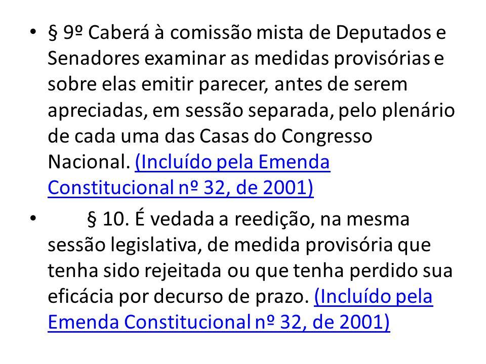 § 9º Caberá à comissão mista de Deputados e Senadores examinar as medidas provisórias e sobre elas emitir parecer, antes de serem apreciadas, em sessão separada, pelo plenário de cada uma das Casas do Congresso Nacional. (Incluído pela Emenda Constitucional nº 32, de 2001)