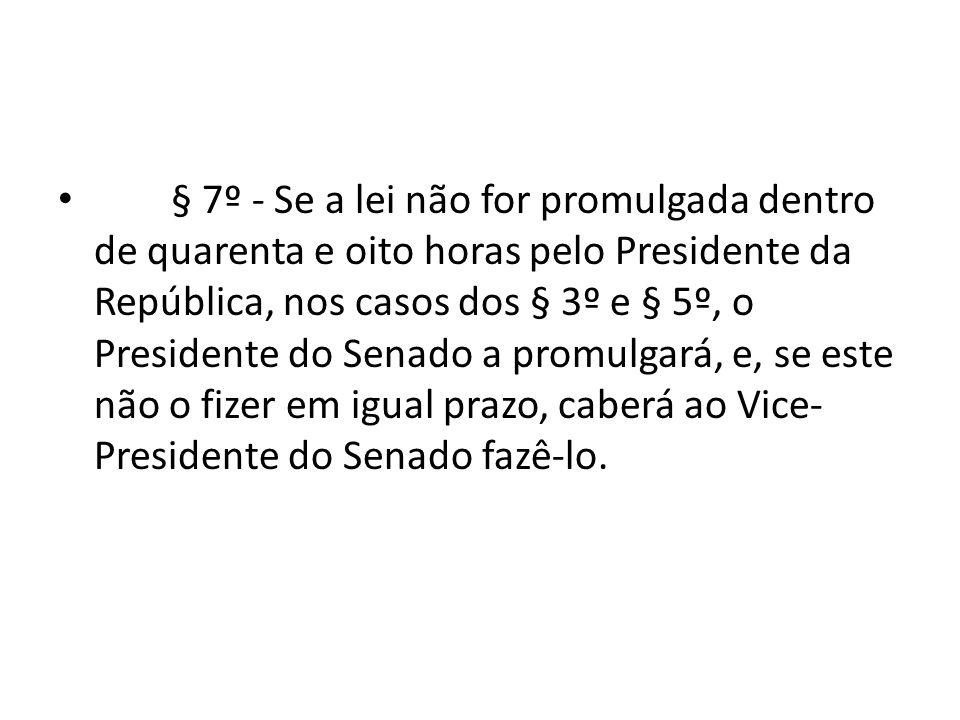 § 7º - Se a lei não for promulgada dentro de quarenta e oito horas pelo Presidente da República, nos casos dos § 3º e § 5º, o Presidente do Senado a promulgará, e, se este não o fizer em igual prazo, caberá ao Vice-Presidente do Senado fazê-lo.