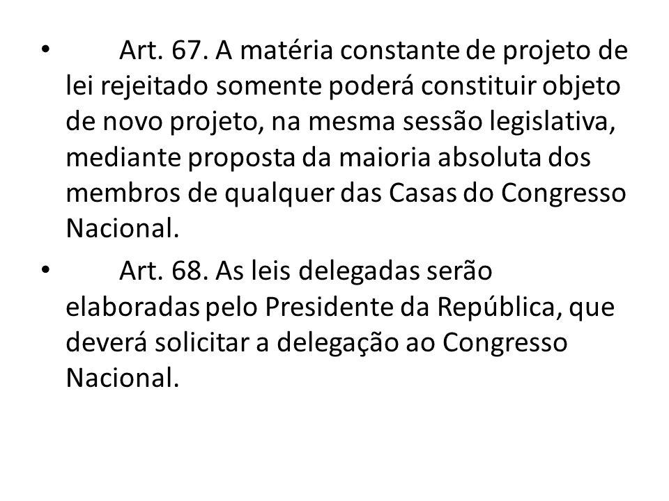 Art. 67. A matéria constante de projeto de lei rejeitado somente poderá constituir objeto de novo projeto, na mesma sessão legislativa, mediante proposta da maioria absoluta dos membros de qualquer das Casas do Congresso Nacional.