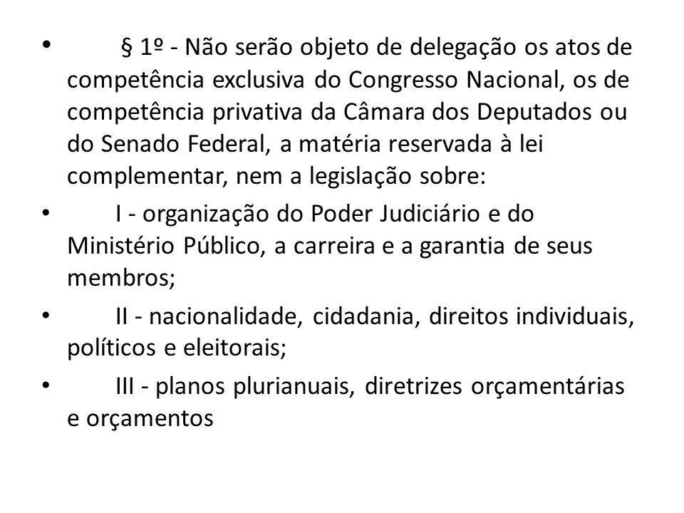 § 1º - Não serão objeto de delegação os atos de competência exclusiva do Congresso Nacional, os de competência privativa da Câmara dos Deputados ou do Senado Federal, a matéria reservada à lei complementar, nem a legislação sobre: