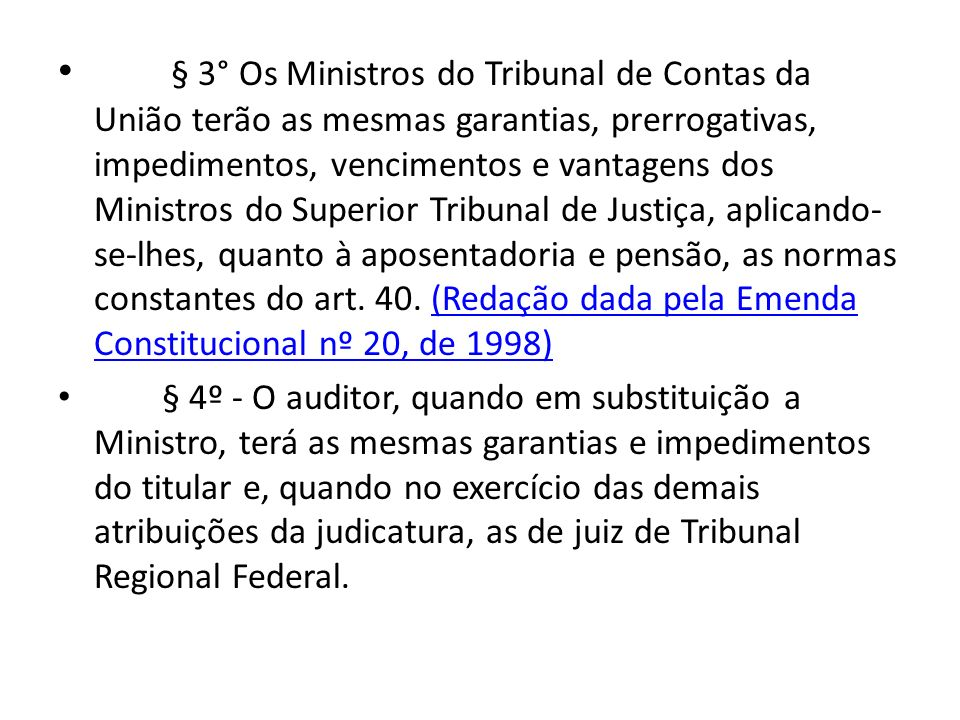 § 3° Os Ministros do Tribunal de Contas da União terão as mesmas garantias, prerrogativas, impedimentos, vencimentos e vantagens dos Ministros do Superior Tribunal de Justiça, aplicando-se-lhes, quanto à aposentadoria e pensão, as normas constantes do art. 40. (Redação dada pela Emenda Constitucional nº 20, de 1998)