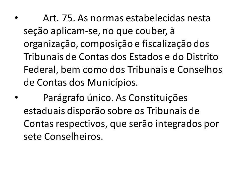 Art. 75. As normas estabelecidas nesta seção aplicam-se, no que couber, à organização, composição e fiscalização dos Tribunais de Contas dos Estados e do Distrito Federal, bem como dos Tribunais e Conselhos de Contas dos Municípios.