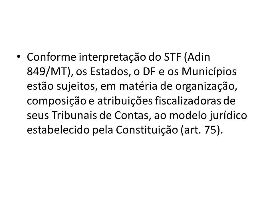 Conforme interpretação do STF (Adin 849/MT), os Estados, o DF e os Municípios estão sujeitos, em matéria de organização, composição e atribuições fiscalizadoras de seus Tribunais de Contas, ao modelo jurídico estabelecido pela Constituição (art.