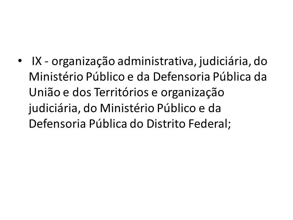 IX - organização administrativa, judiciária, do Ministério Público e da Defensoria Pública da União e dos Territórios e organização judiciária, do Ministério Público e da Defensoria Pública do Distrito Federal;