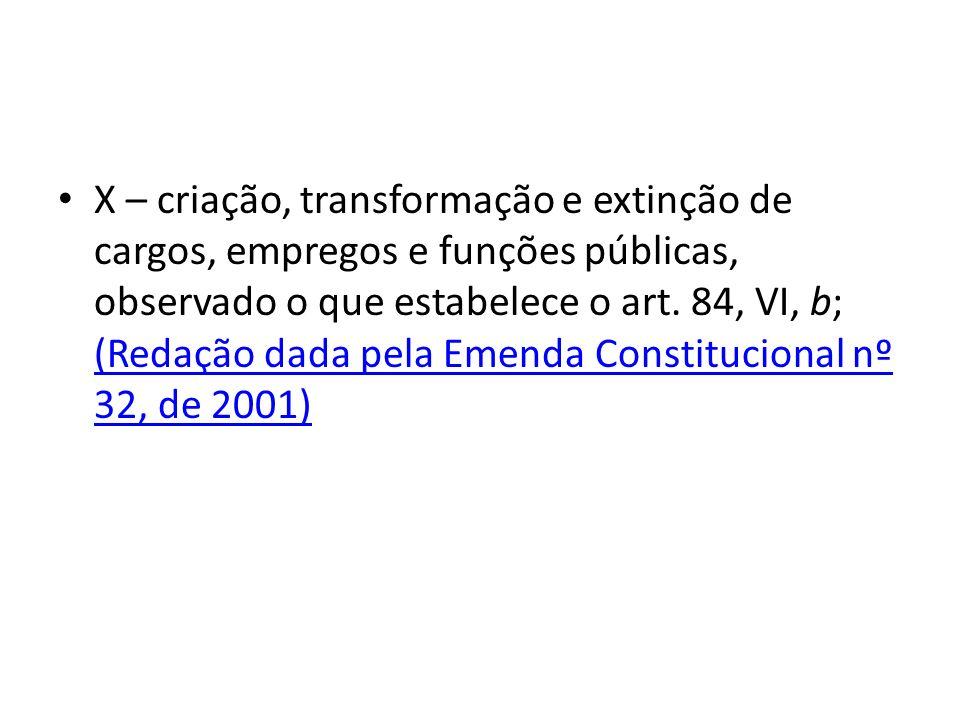 X – criação, transformação e extinção de cargos, empregos e funções públicas, observado o que estabelece o art.