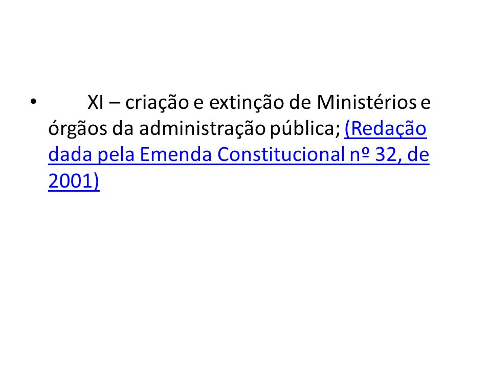 XI – criação e extinção de Ministérios e órgãos da administração pública; (Redação dada pela Emenda Constitucional nº 32, de 2001)