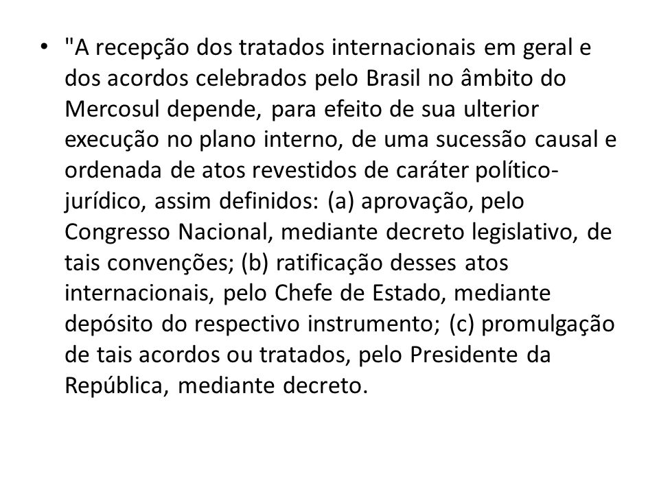 A recepção dos tratados internacionais em geral e dos acordos celebrados pelo Brasil no âmbito do Mercosul depende, para efeito de sua ulterior execução no plano interno, de uma sucessão causal e ordenada de atos revestidos de caráter político-jurídico, assim definidos: (a) aprovação, pelo Congresso Nacional, mediante decreto legislativo, de tais convenções; (b) ratificação desses atos internacionais, pelo Chefe de Estado, mediante depósito do respectivo instrumento; (c) promulgação de tais acordos ou tratados, pelo Presidente da República, mediante decreto.