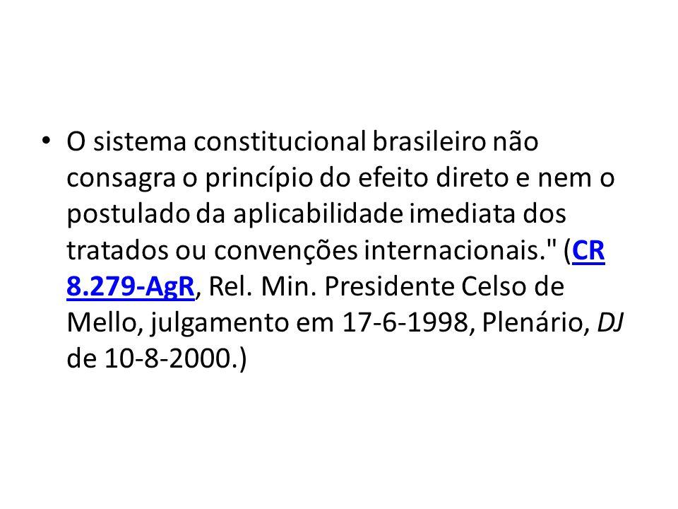 O sistema constitucional brasileiro não consagra o princípio do efeito direto e nem o postulado da aplicabilidade imediata dos tratados ou convenções internacionais. (CR 8.279-AgR, Rel.