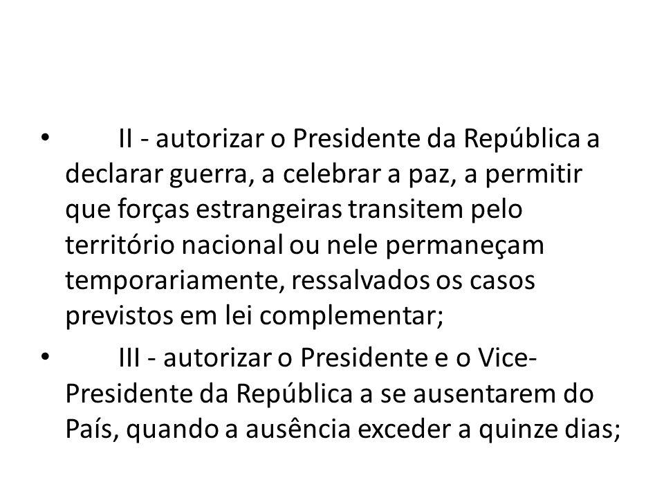 II - autorizar o Presidente da República a declarar guerra, a celebrar a paz, a permitir que forças estrangeiras transitem pelo território nacional ou nele permaneçam temporariamente, ressalvados os casos previstos em lei complementar;