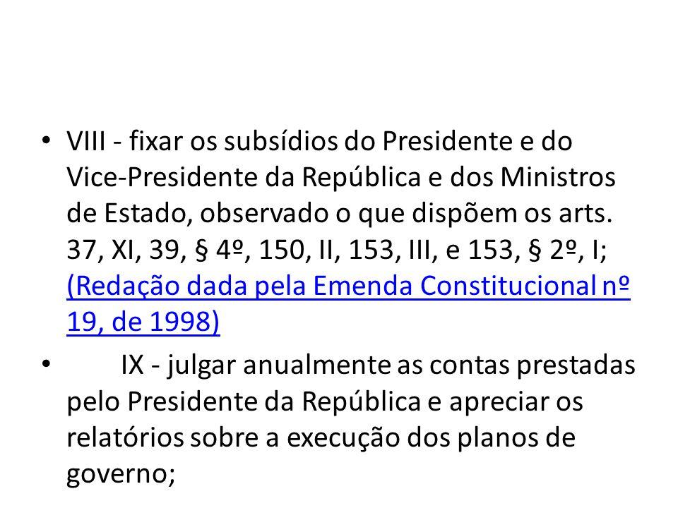 VIII - fixar os subsídios do Presidente e do Vice-Presidente da República e dos Ministros de Estado, observado o que dispõem os arts. 37, XI, 39, § 4º, 150, II, 153, III, e 153, § 2º, I; (Redação dada pela Emenda Constitucional nº 19, de 1998)