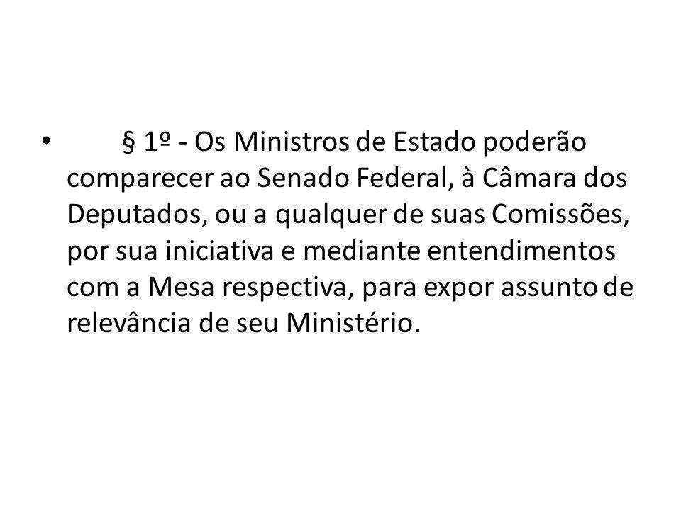§ 1º - Os Ministros de Estado poderão comparecer ao Senado Federal, à Câmara dos Deputados, ou a qualquer de suas Comissões, por sua iniciativa e mediante entendimentos com a Mesa respectiva, para expor assunto de relevância de seu Ministério.