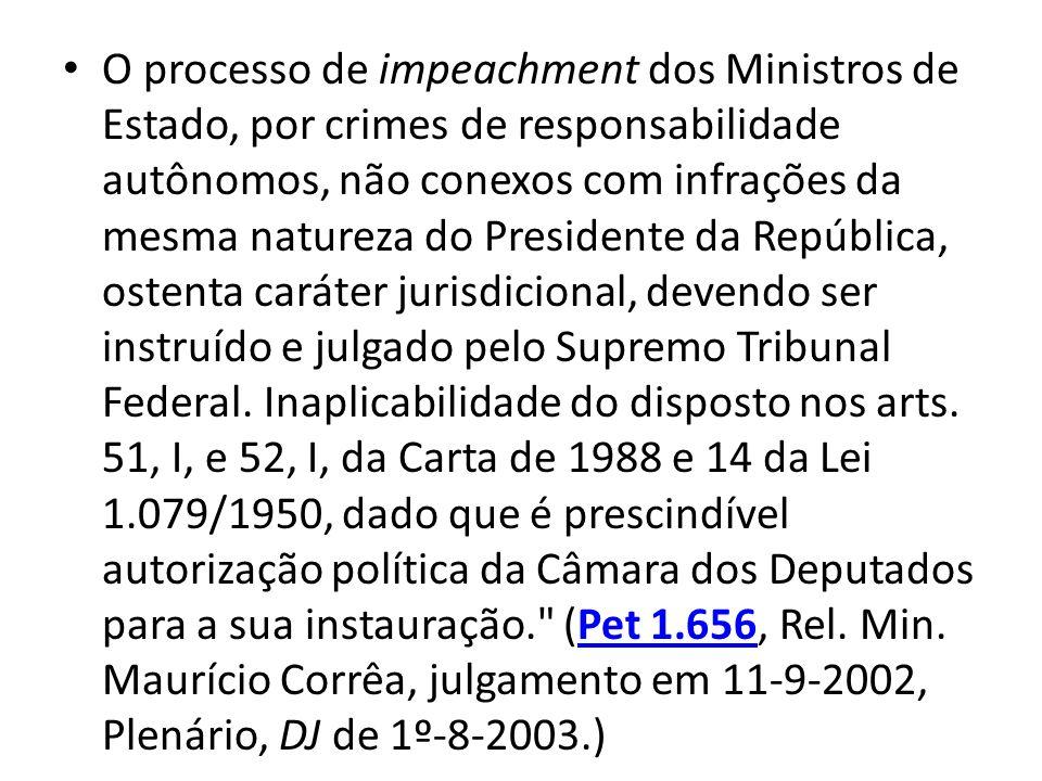 O processo de impeachment dos Ministros de Estado, por crimes de responsabilidade autônomos, não conexos com infrações da mesma natureza do Presidente da República, ostenta caráter jurisdicional, devendo ser instruído e julgado pelo Supremo Tribunal Federal.