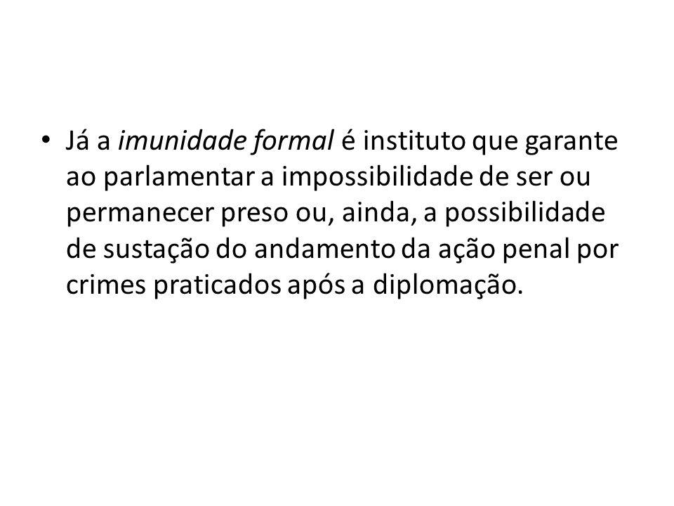 Já a imunidade formal é instituto que garante ao parlamentar a impossibilidade de ser ou permanecer preso ou, ainda, a possibilidade de sustação do andamento da ação penal por crimes praticados após a diplomação.