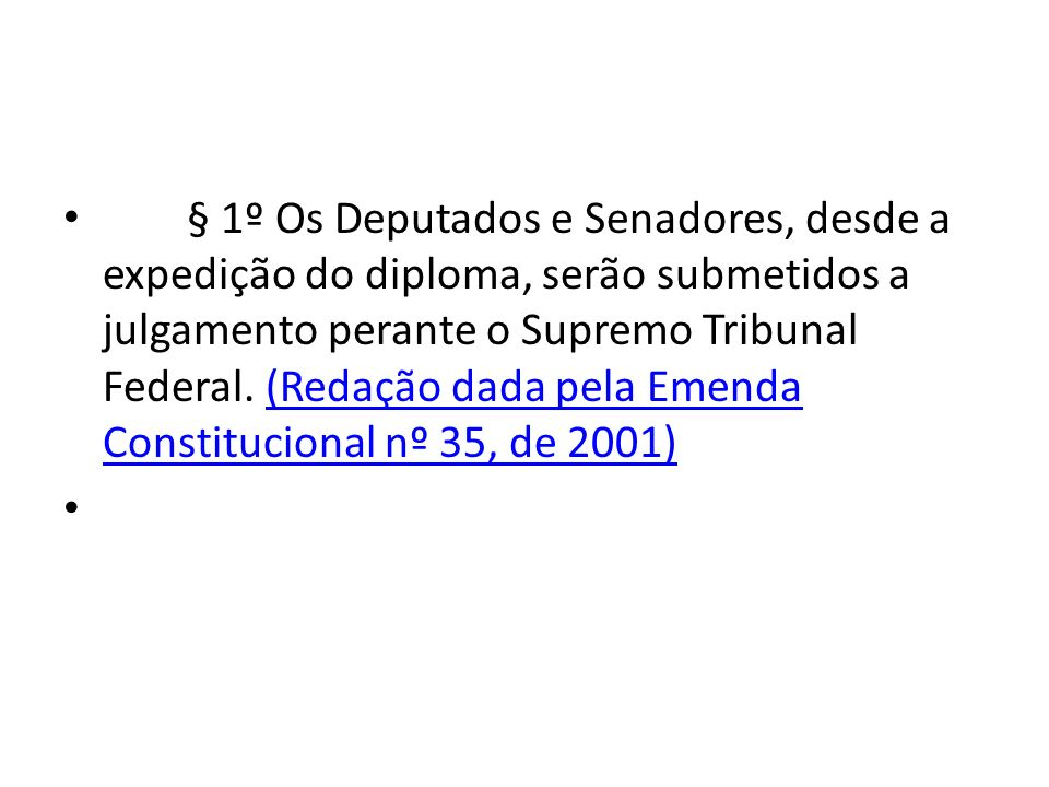 § 1º Os Deputados e Senadores, desde a expedição do diploma, serão submetidos a julgamento perante o Supremo Tribunal Federal. (Redação dada pela Emenda Constitucional nº 35, de 2001)