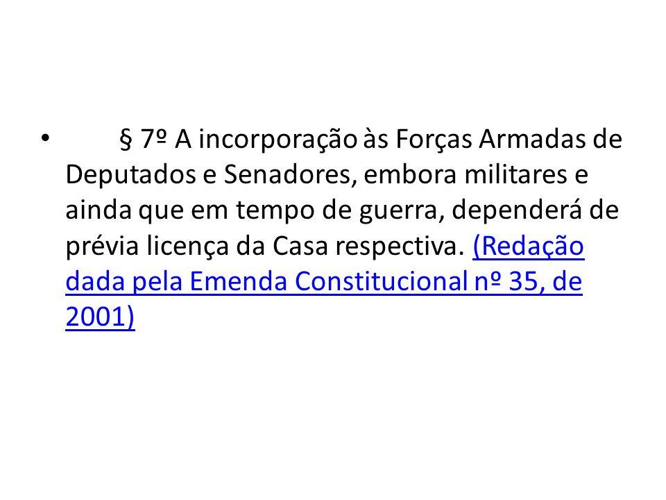 § 7º A incorporação às Forças Armadas de Deputados e Senadores, embora militares e ainda que em tempo de guerra, dependerá de prévia licença da Casa respectiva.