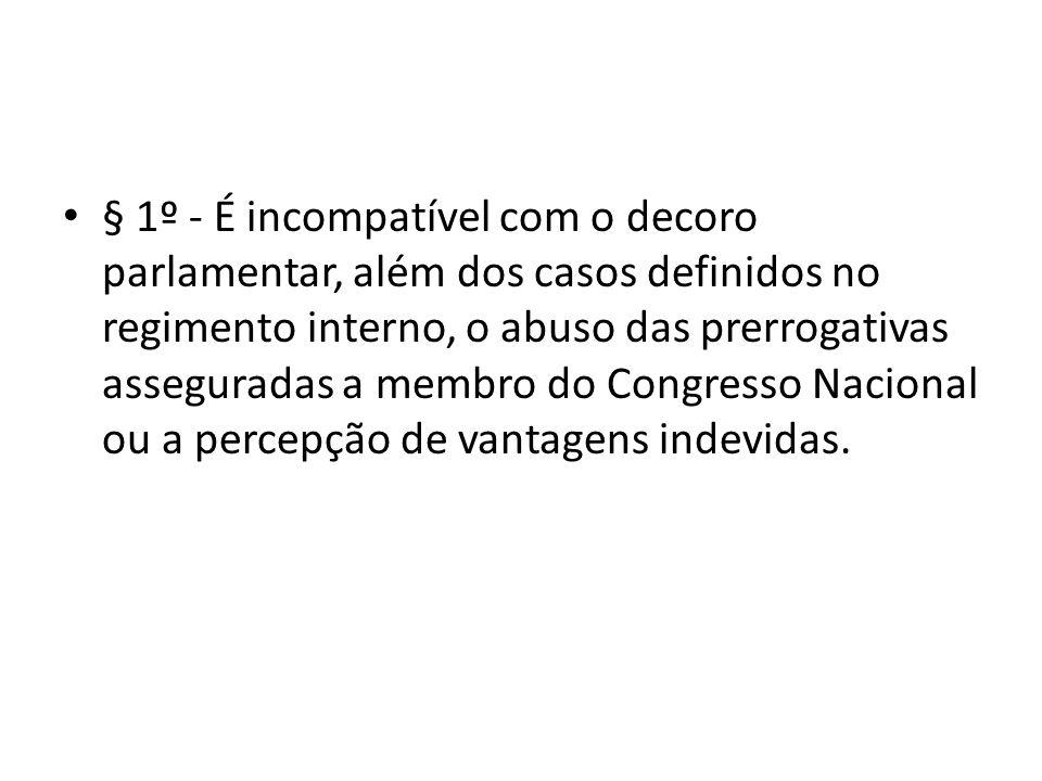 § 1º - É incompatível com o decoro parlamentar, além dos casos definidos no regimento interno, o abuso das prerrogativas asseguradas a membro do Congresso Nacional ou a percepção de vantagens indevidas.