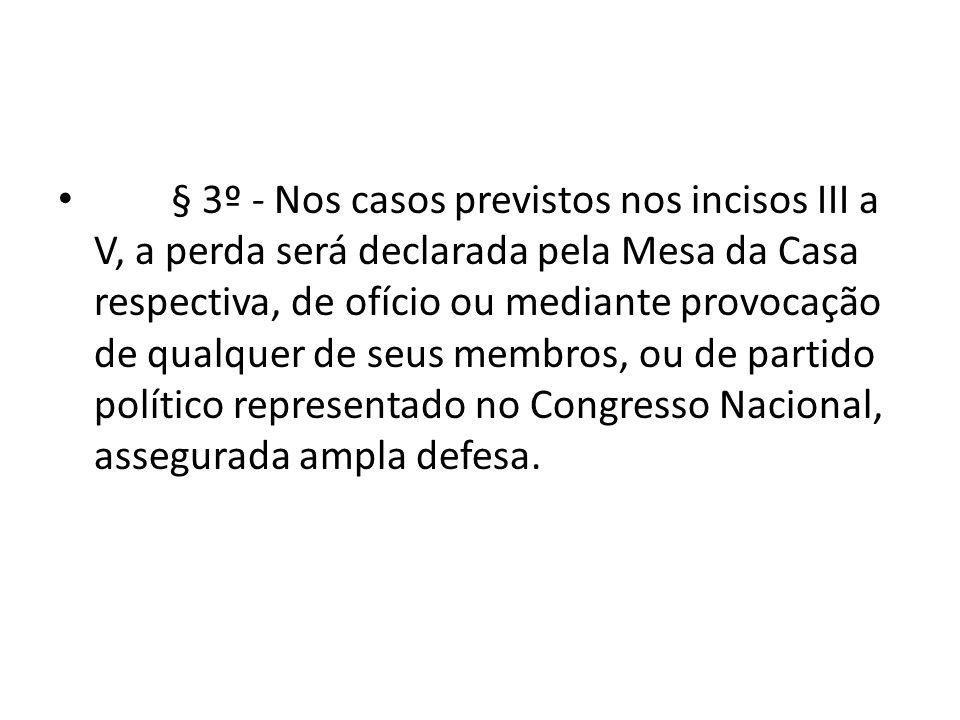 § 3º - Nos casos previstos nos incisos III a V, a perda será declarada pela Mesa da Casa respectiva, de ofício ou mediante provocação de qualquer de seus membros, ou de partido político representado no Congresso Nacional, assegurada ampla defesa.