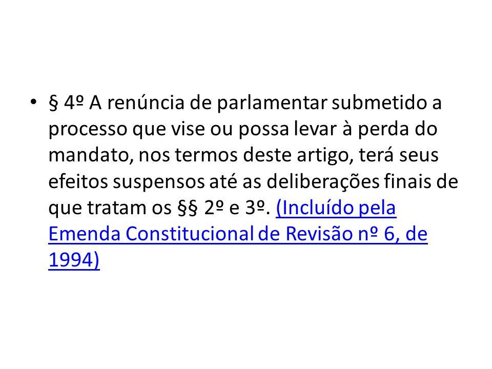§ 4º A renúncia de parlamentar submetido a processo que vise ou possa levar à perda do mandato, nos termos deste artigo, terá seus efeitos suspensos até as deliberações finais de que tratam os §§ 2º e 3º.