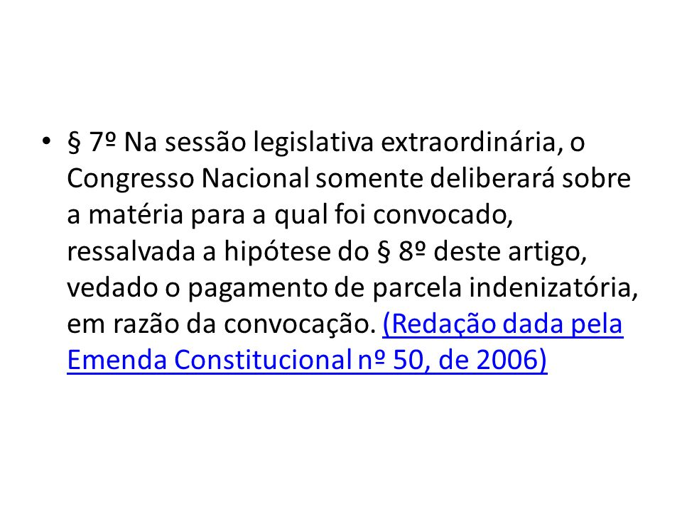 § 7º Na sessão legislativa extraordinária, o Congresso Nacional somente deliberará sobre a matéria para a qual foi convocado, ressalvada a hipótese do § 8º deste artigo, vedado o pagamento de parcela indenizatória, em razão da convocação.