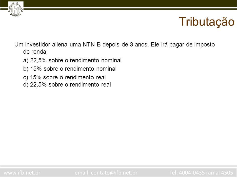 Tributação Um investidor aliena uma NTN-B depois de 3 anos. Ele irá pagar de imposto de renda: a) 22,5% sobre o rendimento nominal.