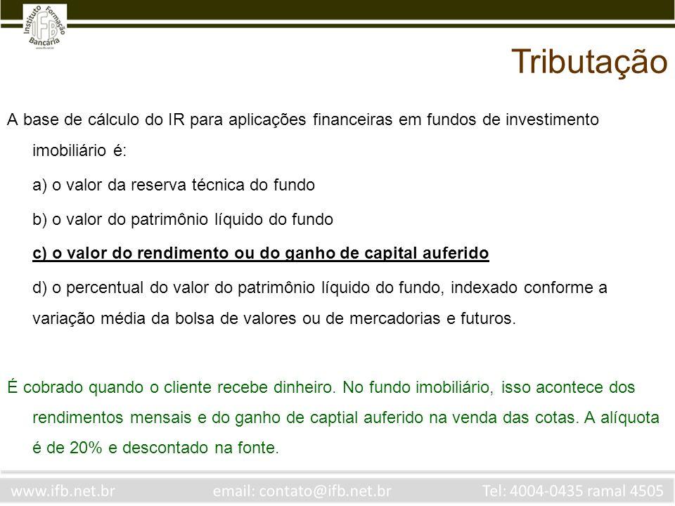 Tributação A base de cálculo do IR para aplicações financeiras em fundos de investimento imobiliário é: