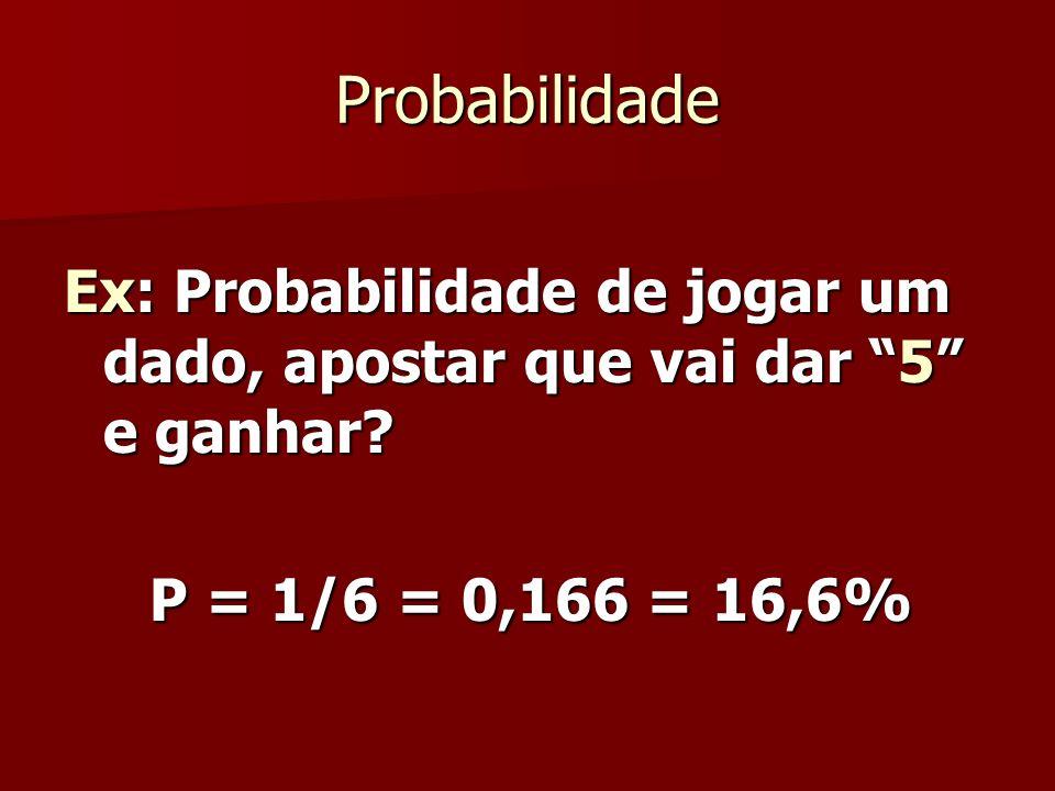 Probabilidade Ex: Probabilidade de jogar um dado, apostar que vai dar 5 e ganhar.